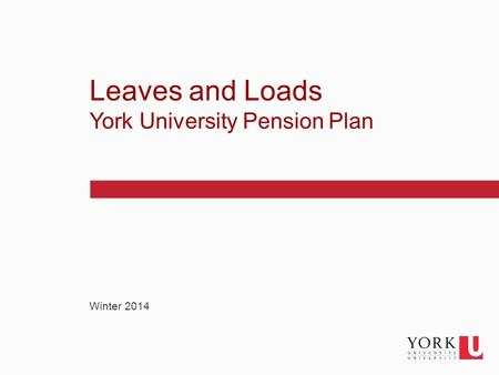 1 Winter 2014 Leaves and Loads York University Pension Plan.