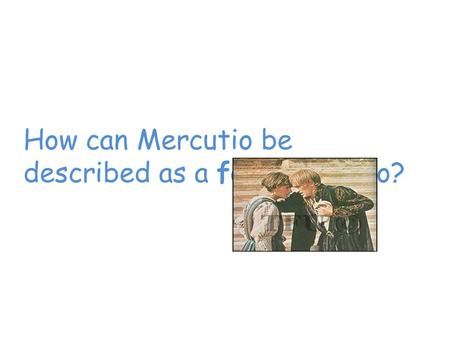 How can Mercutio be described as a foil to Romeo?