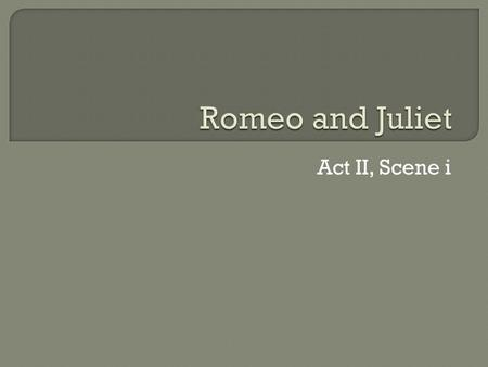 Act II, Scene i.  Mercutio makes fun of Romeo for still being in love with Rosaline by making fun of Rosaline in crude ways.