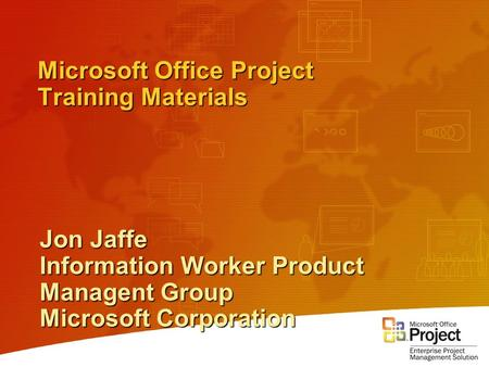 Microsoft Office Project Training Materials Jon Jaffe Information Worker Product Managent Group Microsoft Corporation.
