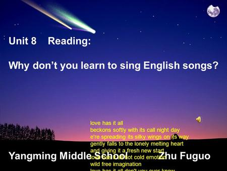 Unit 8 Reading: Why don't you learn to sing English songs? Yangming Middle School Zhu Fuguo love has it all beckons softly with its call night day e're.