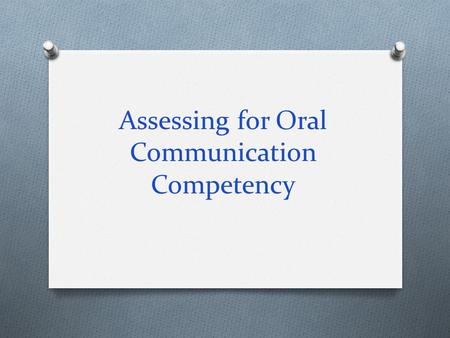 Assessing for Oral Communication Competency. Goals: O Elements of effective speeches & presentation O Methods for assessing speeches & presentations O.