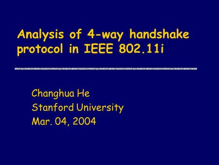 Analysis of 4-way handshake protocol in IEEE 802.11i Changhua He Stanford University Mar. 04, 2004.