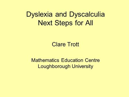 Dyslexia and Dyscalculia Next Steps for All Clare Trott Mathematics Education Centre Loughborough University.