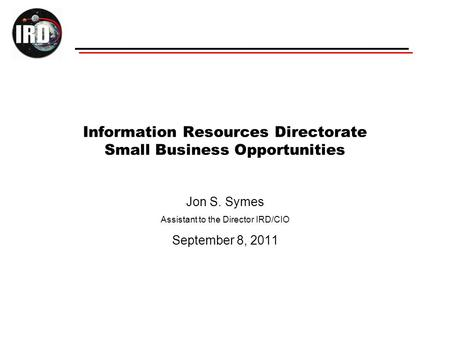 Information Resources Directorate Small Business Opportunities Jon S. Symes Assistant to the Director IRD/CIO September 8, 2011.