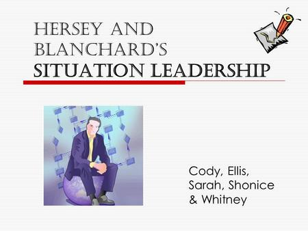 Hersey and Blanchard's Situation Leadership Cody, Ellis, Sarah, Shonice & Whitney.
