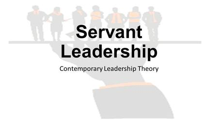 Servant Leadership Contemporary Leadership Theory.