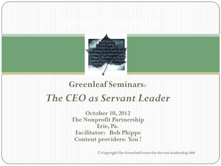 Greenleaf Seminars © The CEO as Servant Leader October 10, 2012 The Nonprofit Partnership Erie, Pa. Facilitator: Bob Phipps Content providers: You ! ©