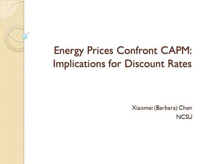 Energy Prices Confront CAPM: Implications for Discount Rates Xiaomei (Barbara) Chen NCSU.