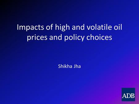 Impacts of high and volatile oil prices and policy choices Shikha Jha.