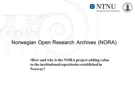 Norwegian Open Research Archives (NORA) How and why is the NORA project adding value to the institutional repositories established in Norway?
