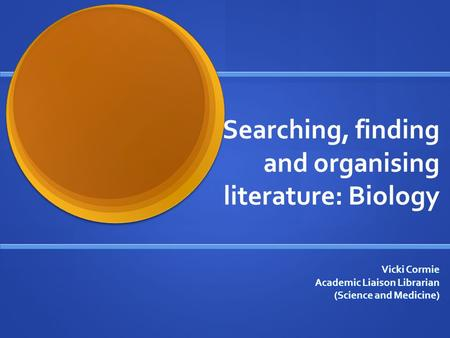 Searching, finding and organising literature: Biology Vicki Cormie Academic Liaison Librarian (Science and Medicine)