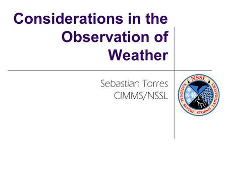 Considerations in the Observation of Weather Sebastian Torres CIMMS/NSSL.