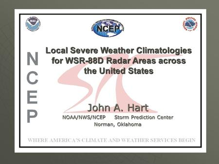 Local Severe Weather Climatologies for WSR-88D Radar Areas across the United States John A. Hart NOAA/NWS/NCEP Storm Prediction Center Norman, Oklahoma.