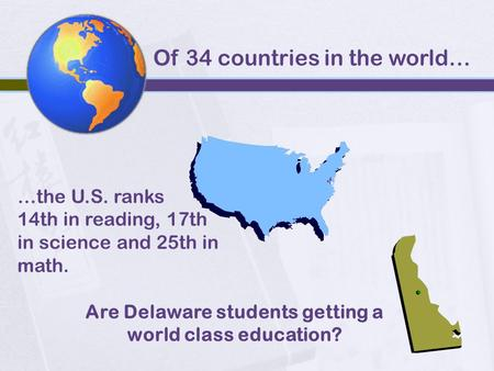 Are Delaware students getting a world class education? Of 34 countries in the world… …the U.S. ranks 14th in reading, 17th in science and 25th in math.