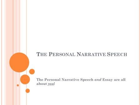 T HE P ERSONAL N ARRATIVE S PEECH The Personal Narrative Speech and Essay are all about you !