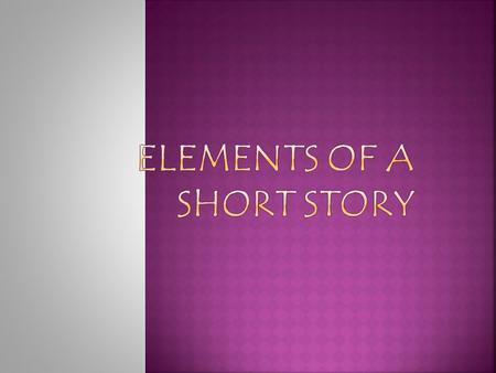  Identify elements of a short story  Define elements of a short story  Demonstrate mastery of short story elements.