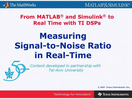 0 - 1 © 2007 Texas Instruments Inc, Content developed in partnership with Tel-Aviv University From MATLAB ® and Simulink ® to Real Time with TI DSPs Measuring.