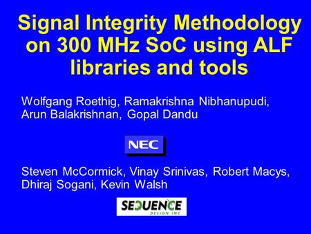 Signal Integrity Methodology on 300 MHz SoC using ALF libraries and tools Wolfgang Roethig, Ramakrishna Nibhanupudi, Arun Balakrishnan, Gopal Dandu Steven.