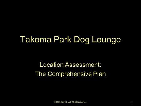© 2007. Barry D. Yatt. All rights reserved. 1 Takoma Park Dog Lounge Location Assessment: The Comprehensive Plan.