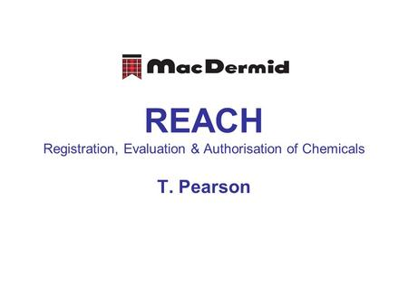 REACH Registration, Evaluation & Authorisation of Chemicals T. Pearson.