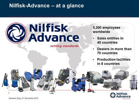 1 Nilfisk-Advance – at a glance 5,200 employees worldwide Sales entities in 45 countries Dealers in more than 70 countries Production facilities in 8 countries.