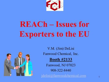 1 REACh – Issues for Exporters to the EU V.M. (Jim) DeLisi Fanwood Chemical, Inc. Booth #2133 Fanwood, NJ 07023 908-322-8440