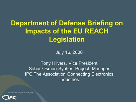 Department of Defense Briefing on Impacts of the EU REACH Legislation July 16, 2008 Tony Hilvers, Vice President Sahar Osman-Sypher, Project Manager IPC.