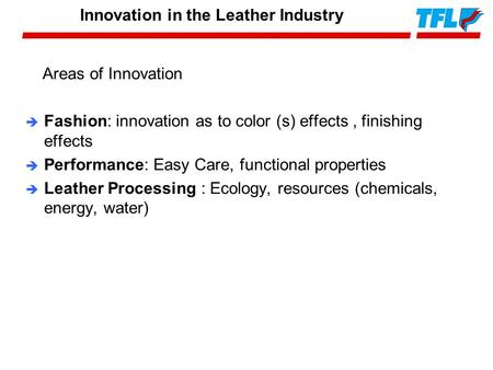 Areas of Innovation è Fashion: innovation as to color (s) effects, finishing effects è Performance: Easy Care, functional properties è Leather Processing.