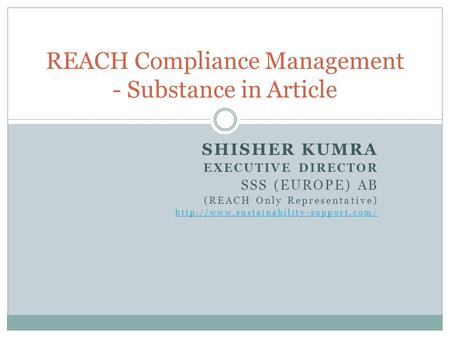SHISHER KUMRA EXECUTIVE DIRECTOR SSS (EUROPE) AB (REACH Only Representative)  REACH Compliance Management - Substance.