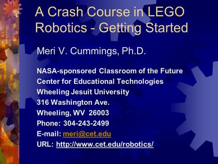 A Crash Course in LEGO Robotics - Getting Started Meri V. Cummings, Ph.D. NASA-sponsored Classroom of the Future Center for Educational Technologies Wheeling.