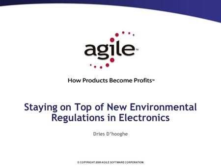 © COPYRIGHT 2006 AGILE SOFTWARE CORPORATION. Staying on Top of New Environmental Regulations in Electronics Dries D'hooghe.
