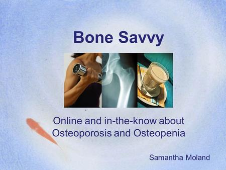 Bone Savvy Online and in-the-know about Osteoporosis and Osteopenia Samantha Moland.