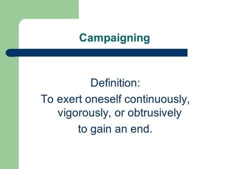 Campaigning Definition: To exert oneself continuously, vigorously, or obtrusively to gain an end.