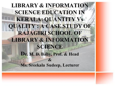 LIBRARY & INFORMATION SCIENCE EDUCATION IN KERALA: QUANTITY Vs QUALITY : A CASE STUDY OF RAJAGIRI SCHOOL OF LIBRARY & INFORMATION SCIENCE D r. M. D. Baby,