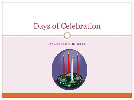 DECEMBER 2, 2014 Days of Celebration. Liturgical Year Also known as the Church Year Consists of the cycle of liturgical seasons in Christian churches.