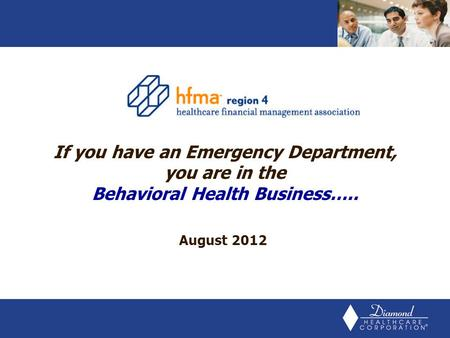 August 2012 If you have an Emergency Department, you are in the Behavioral Health Business…..