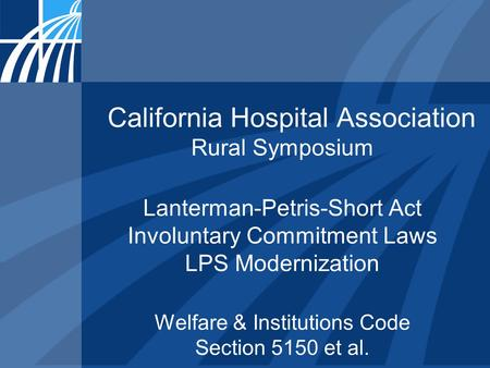 California Hospital Association Rural Symposium Lanterman-Petris-Short Act Involuntary Commitment Laws LPS Modernization Welfare & Institutions Code Section.
