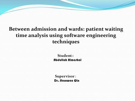 Between admission and wards: patient waiting time analysis using software engineering techniques Student : Abdullah Almeshal Supervisor : Dr. Shaowen Qin.