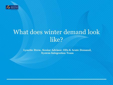 What does winter demand look like? Lynette Drew, Senior Advisor: EDs & Acute Demand, System Integration Team.