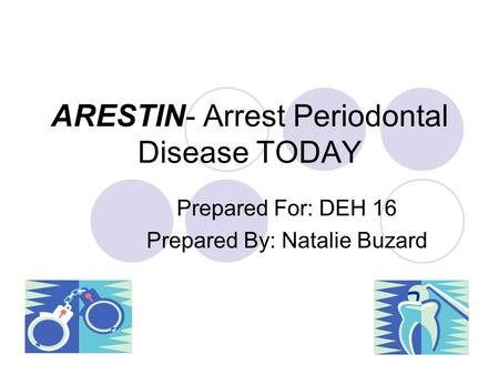 ARESTIN- Arrest Periodontal Disease TODAY Prepared For: DEH 16 Prepared By: Natalie Buzard.