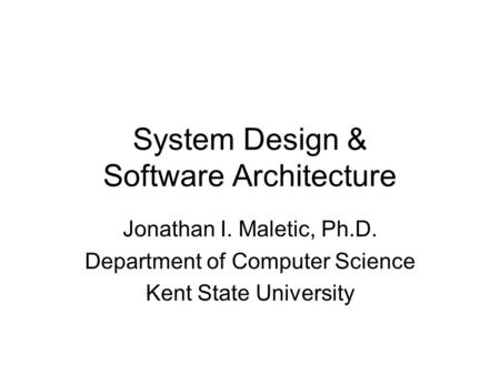 System Design & Software Architecture Jonathan I. Maletic, Ph.D. Department of Computer Science Kent State University.