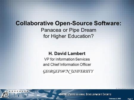 © Georgetown University February 2, 2005 Page 1 Collaborative Open-Source Software: Panacea or Pipe Dream for Higher Education? H. David Lambert VP for.