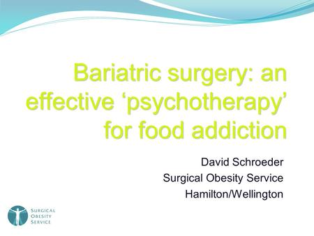 Bariatric surgery: an effective 'psychotherapy' for food addiction David Schroeder Surgical Obesity Service Hamilton/Wellington.
