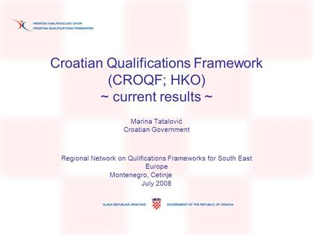 Croatian Qualifications Framework (CROQF; HKO) ~ current results ~ Marina Tatalović Croatian Government Regional Network on Qulifications Frameworks for.