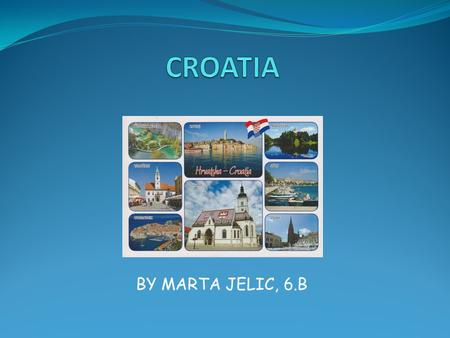 BY MARTA JELIC, 6.B. About Croatia… Croatia is a small European country. The capital is Zagreb. It has about 4 million inhabitants. The official language.
