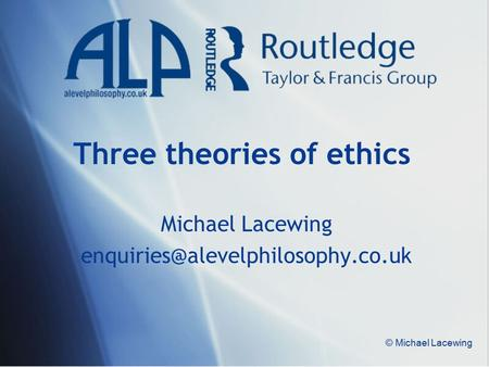 © Michael Lacewing Three theories of ethics Michael Lacewing