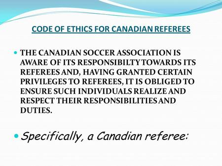 CODE OF ETHICS FOR CANADIAN REFEREES THE CANADIAN SOCCER ASSOCIATION IS AWARE OF ITS RESPONSIBILTY TOWARDS ITS REFEREES AND, HAVING GRANTED CERTAIN PRIVILEGES.