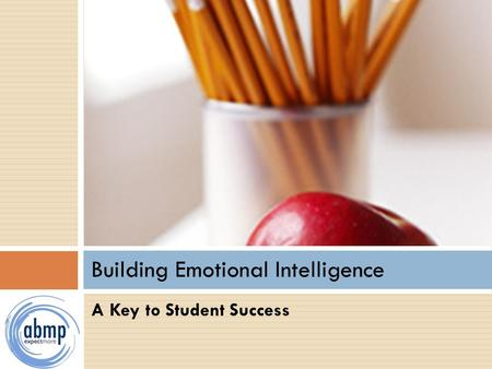 A Key to Student Success Building Emotional Intelligence.
