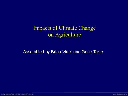 (Mt/Ag/EnSc/EnSt 404/504 - Global Change) Agriculture Impacts Impacts of Climate Change on Agriculture Assembled by Brian Viner and Gene Takle.